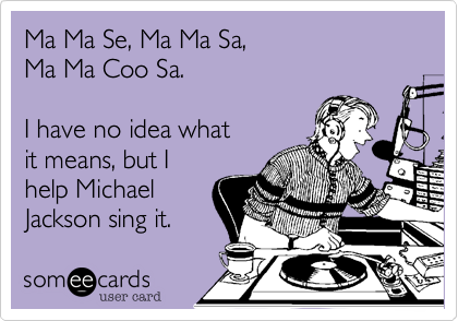 Ma Ma Se, Ma Ma Sa,  Ma Ma Coo Sa.  I have no idea what it means, but I help Michael Jackson sing it.