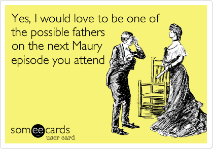 Yes, I would love to be one of the possible fathers on the next Maury episode you attend