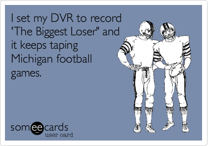 "I set my DVR to record 'The Biggest Loser"" and  it keeps taping Michigan football games."