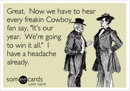 """Great.  Now we have to hear every freakin Cowboy fan say, """"It's our year.  We're going to win it all.""""  I have a headache already."""