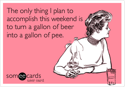 The only thing I plan to accomplish this weekend is to turn a gallon of beer into a gallon of pee.