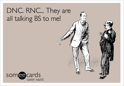 DNC. RNC... They are all talking BS to me!