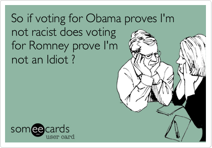 So if voting for Obama proves I'm not racist does voting for Romney prove I'm not an Idiot ?