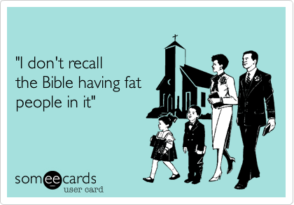 """I don't recall the Bible having fat  people in it"""