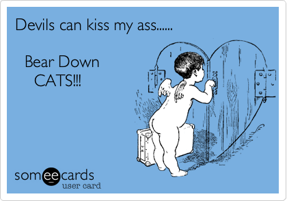 Devils can kiss my ass......    Bear Down     CATS!!!