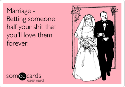 Marriage -  Betting someone half your shit that you'll love them  forever.