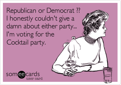 Republican or Democrat ??  I honestly couldn't give a damn about either party... I'm voting for the Cocktail party.