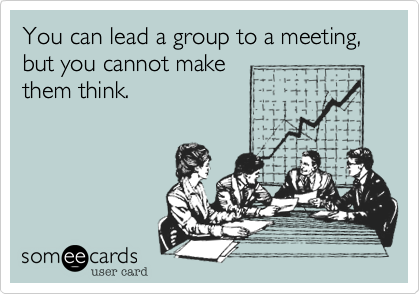You can lead a group to a meeting, but you cannot make them think.