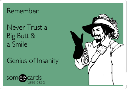 Remember:  Never Trust a Big Butt & a Smile  Genius of Insanity