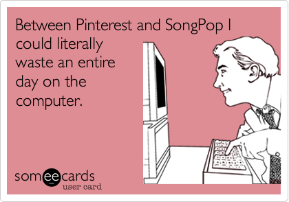 Between Pinterest and SongPop I could literally waste an entire day on the computer.