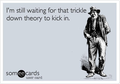 I'm still waiting for that trickle down theory to kick in.