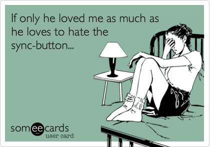 If only he loved me as much as he loves to hate the sync-button...