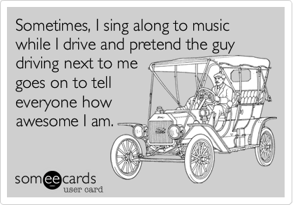 Sometimes, I sing along to music while I drive and pretend the guy driving next to me goes on to tell everyone how awesome I am.