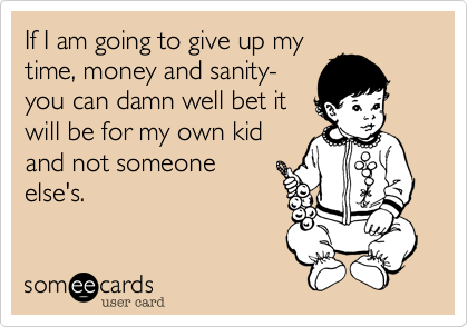 If I am going to give up my time, money and sanity- you can damn well bet it will be for my own kid and not someone else's.