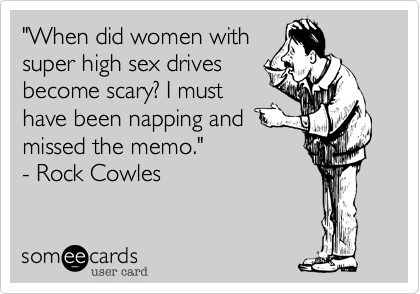 """When did women with super high sex drives become scary? I must have been napping and missed the memo.""  - Rock Cowles"