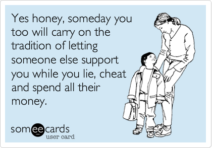 Yes honey, someday you too will carry on the tradition of letting someone else support you while you lie, cheat and spend all their money.