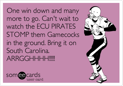 One win down and many more to go. Can't wait to watch the ECU PIRATES STOMP them Gamecocks in the ground. Bring it on South Carolina.  ARRGGHHHH!!!!!