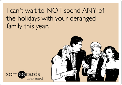 I can't wait to NOT spend ANY of the holidays with your deranged family this year.