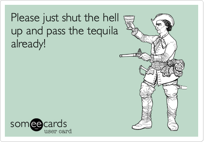 Please just shut the hell up and pass the tequila already!