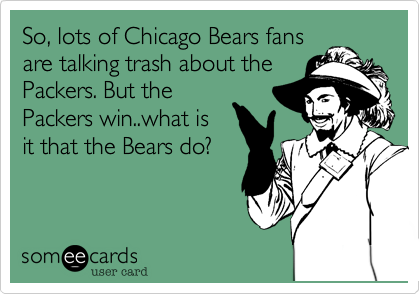 So, lots of Chicago Bears fans are talking trash about the Packers. But the Packers win..what is it that the Bears do?