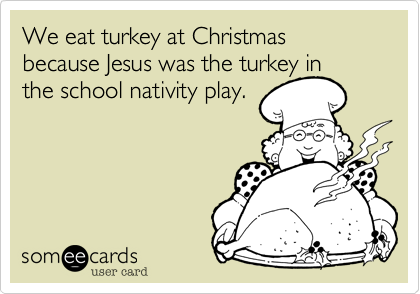 We eat turkey at Christmas because Jesus was the turkey in the school nativity play.