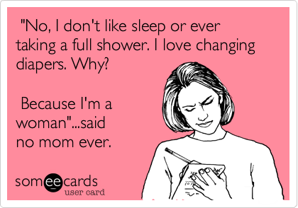 """No, I don't like sleep or ever taking a full shower. I love changing diapers. Why?   Because I'm a woman""...said  no mom ever."