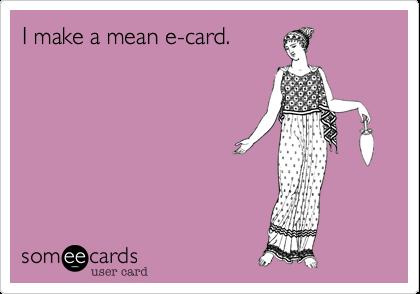 I make a mean e-card.
