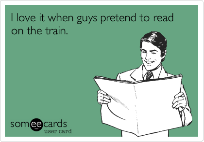 I love it when guys pretend to read on the train.