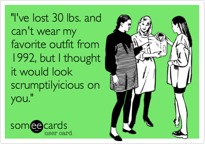 """I've lost 30 lbs. and can't wear my favorite outfit from 1992, but I thought it would look    scrumptilyicious on you."""