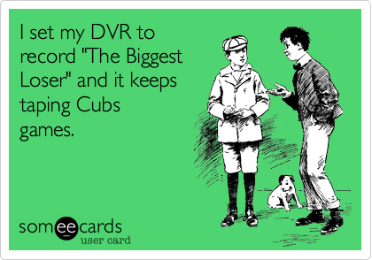 "I set my DVR to record ""The Biggest Loser"" and it keeps taping Cubs games."