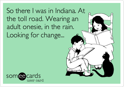 So there I was in Indiana. At the toll road. Wearing an adult onesie, in the rain. Looking for change...