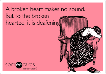 A broken heart makes no sound. But to the broken hearted, it is deafening