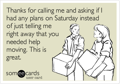 Thanks for calling me and asking if I had any plans on Saturday instead of just telling me right away that you needed help moving. This is great.