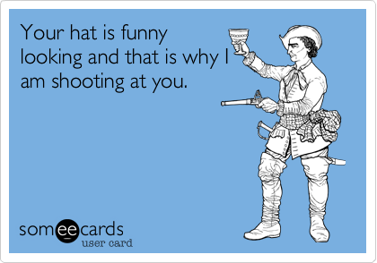 Your hat is funny looking and that is why I am shooting at you.