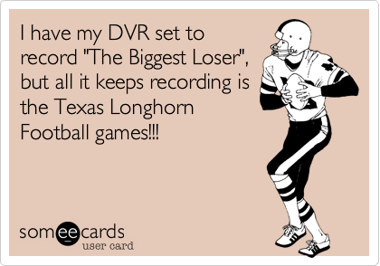 "I have my DVR set to record ""The Biggest Loser"", but all it keeps recording is the Texas Longhorn Football games!!!"