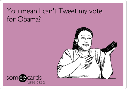You mean I can't Tweet my vote for Obama?