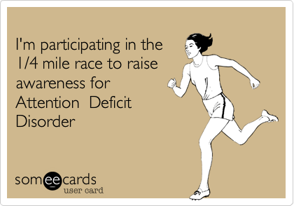 I'm participating in the 1/4 mile race to raise  awareness for Attention  Deficit Disorder