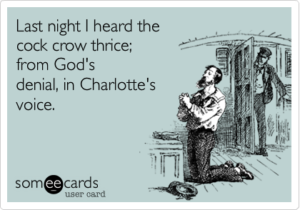 Last night I heard the  cock crow thrice;  from God's  denial, in Charlotte's voice.