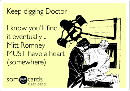 Keep digging Doctor  I know you'll find it eventually ... Mitt Romney MUST have a heart %28somewhere%29