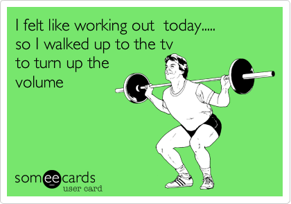 I felt like working out  today.....  so I walked up to the tv  to turn up the volume