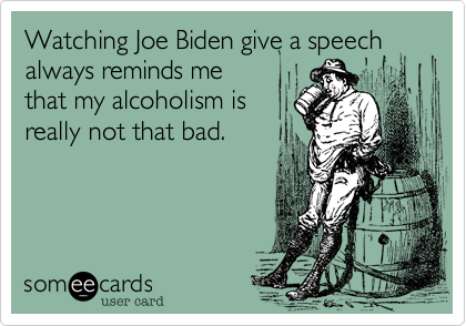 Watching Joe Biden give a speech always reminds me that my alcoholism is really not that bad.
