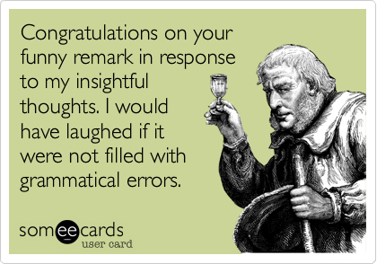 Congratulations on your funny remark in response to my insightful  thoughts. I would have laughed if it were not filled with grammatical errors.