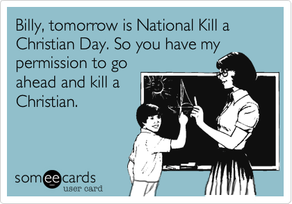 Billy, tomorrow is National Kill a Christian Day. So you have my permission to go ahead and kill a Christian.