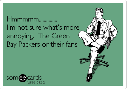 Hmmmmm...............  I'm not sure what's more annoying.  The Green Bay Packers or their fans.