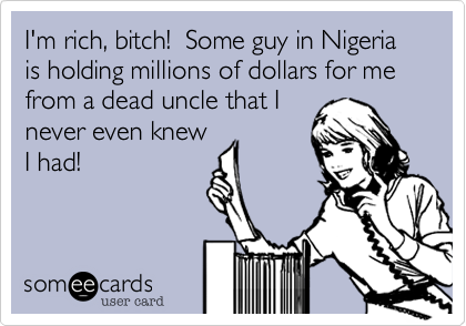 I'm rich, bitch!  Some guy in Nigeria is holding millions of dollars for me from a dead uncle that I never even knew I had!