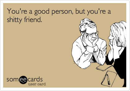 You're a good person, but you're a shitty friend.