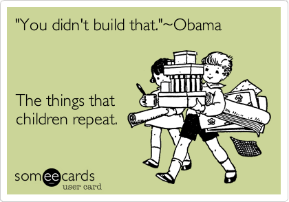 """""""You didn't build that.""""%7EObama    The things that children repeat."""