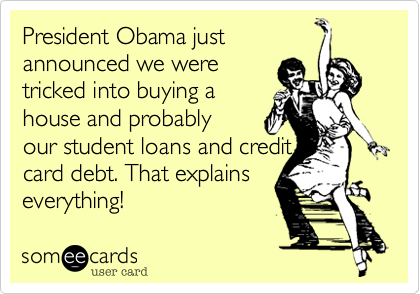 President Obama just  announced we were tricked into buying a house and probably our student loans and credit card debt. That explains everything!