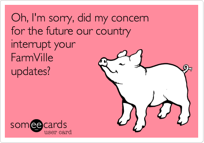 Oh, I'm sorry, did my concern  for the future our country  interrupt your FarmVille updates?