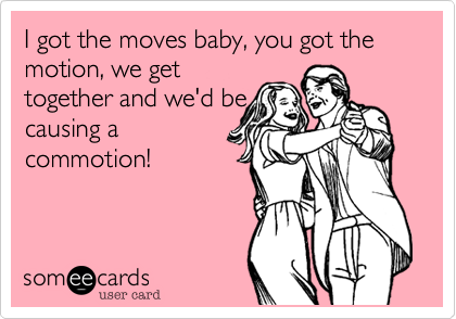 I got the moves baby, you got the motion, we get together and we'd be causing a commotion!